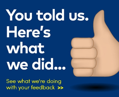 You told us. Here's what we did... See what we're doing with your feedback.