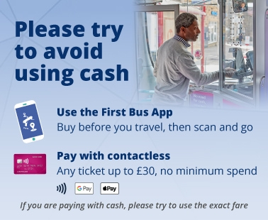 Please try to avoid using cash. Use the First Bus App or pay with contactless.