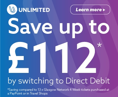 Unlimited. Save up to £112* by switching to Direct Debit. *Saving compared to 13 x Glasgow Network 4 week tickets purchased at a PayPoint or in Travel Shops