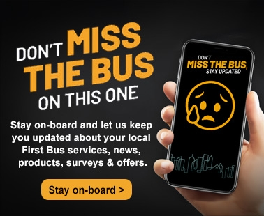 Don't miss the bus on this one. Stay on-board and let us keep you updated about your local First Bus services, news, products, surveys and offers. Stay on board.